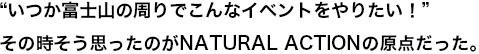 """""""いつか富士山の周りでこんなイベントをやりたい!"""" その時そう思ったのがNATURAL ACTIONの原点だった。"""